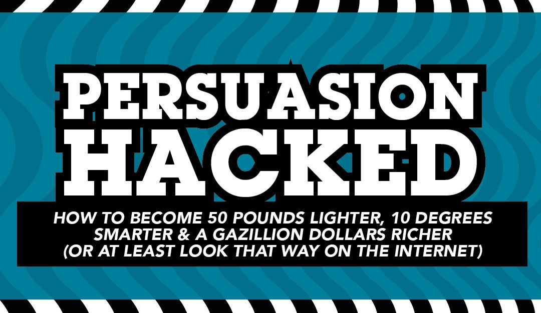 Persuasion Hacked: How to become 50 lbs lighter, 10 degrees smarter and a gazillion dollars richer (or at least look that way on the internet)