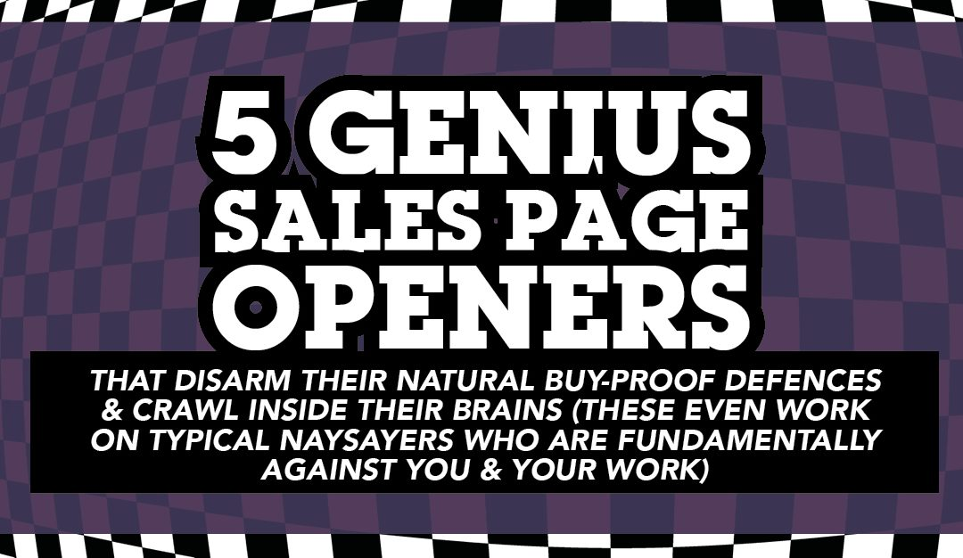5 genius sales page openers that disarm people's natural buy-proof defenses, and crawl inside their brains